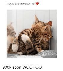 Woohoo Meme - hugs are awesome 900k soon woohoo woohoo meme on me me