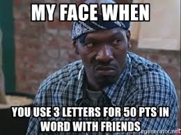 Meme Letters - my face when you use 3 letters for 50 pts in word with friends
