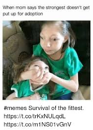 Survival Memes - when mom says the strongest doesn t get put up for adoption memes
