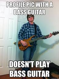 Bass Player Meme - profile pic with a bass guitar doesn t play bass guitar that guy
