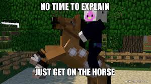 No Time To Explain Meme - no time to explain just get on the horse no time to explain make