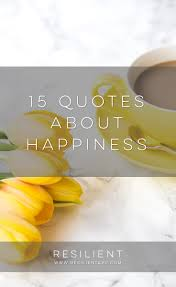 Quote About Happiness And Love by 15 Quotes About Happiness Resilient