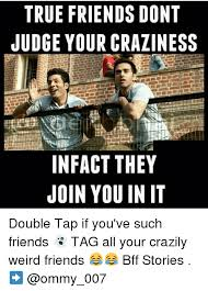 Crazy Friends Meme - true friends dont judge your craziness infact they join you in it