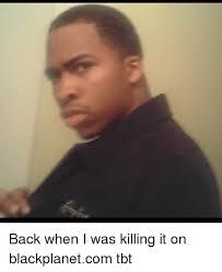 Tbt Meme - back when i was killing it on blackplanetcom tbt meme on me me