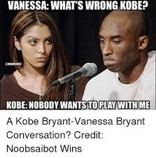 Vanessa Meme - vanessa whatswrong kobe kobe nobody wants to play with me a kobe