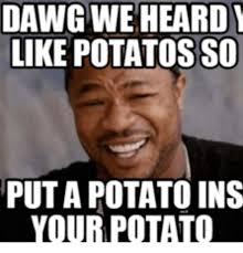 What If I Told You Potato Meme - dawg we heard like potatosso puta potato ins your potato