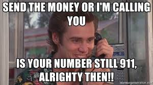 Alrighty Then Memes - send the money or i m calling you is your number still 911 alrighty