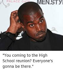 High School Reunion Meme - you coming to the high school reunion everyone s gonna be there