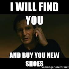 Buy All The Shoes Meme - liam neeson taken i will find you and buy you new shoes imgur