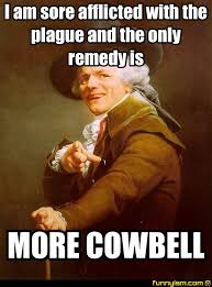 More Cowbell Meme - i am sore afflicted with the plague and the only remedy is more