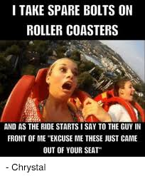 Roller Coaster Meme - i take spare bolts on roller coasters and as the ride starts i say