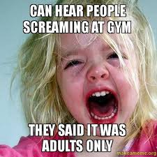 Screaming Baby Meme - can hear people screaming at gym they said it was adults only make