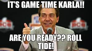Nick Saban Memes - it s game time karla are you ready roll tide meme nick saban