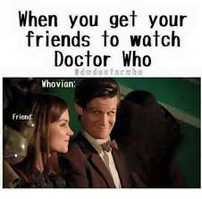 Meme Dr Who - when you get your friends to watch doctor who dwdoctorwho whovian
