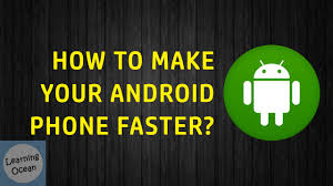 how to make android faster how to make android phone faster