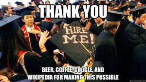Funny Graduation Memes - thank you beer coffee google and wikipedia for making this