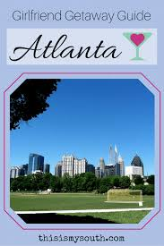 girlfriend getaway guide to atlanta this is my south