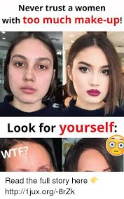 Too Much Makeup Meme - never trust a women with too much make up look for yourself o o