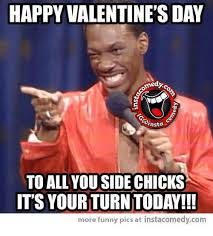 Happy Valentines Day Funny Meme - happy valentine s day 0 hsta to all you side chicks its your