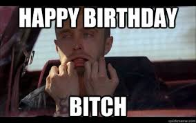 Happy Birthday Bitch Meme - happy birthday bitch jesse pinkman quickmeme