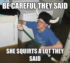 Squirt Meme - be careful they said she squirts a lot they said they said
