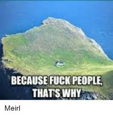 Fuck People Meme - because fuck people thats why meirl fucking meme on sizzle