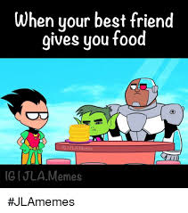 Food St Memes - when your best friend gives you food igtula memes ugijla memes
