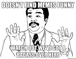 We Ve Got A Badass Over Here Meme - doesn t find memes funny watch out we ve got a badass over here