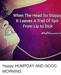 Good Head Meme - when the head so sloppy it leaves a trail of spit from lip to dick