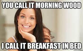 Morning Wood Meme - you call it morning wood meme