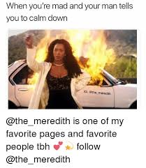 Tbh Meme - when you re mad and your man tells you to calm down ig meredith is