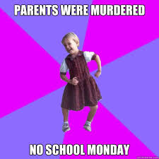 Monday School Meme - parents were murdered no school monday socially awesome