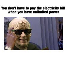 Unlimited Power Meme - you don t have to pay the electricity bill when you have unlimited