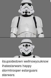 Star Wars Stormtrooper Meme - itsupsidedown wellnowyouknow ihatestarwars happy stormtrooper