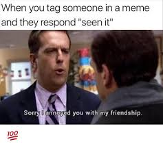 Tag Someone Who Memes - when you tag someone in a meme and they respond seen it sorry l