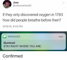 Illuminati Memes - joey if they only discovered oxygen in 1783 how did people breathe