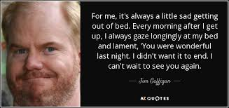 Cant Get Out Of Bed Jim Gaffigan Quote For Me It U0027s Always A Little Sad Getting Out Of