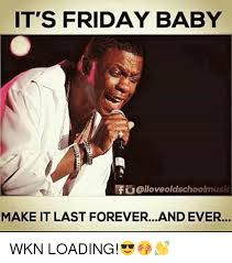 Forever And Ever Meme - it s friday baby f iloveoldschoolmusic make it last foreverand