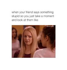 Stupid Friends Meme - when your friend says something stupid so you just take a moment
