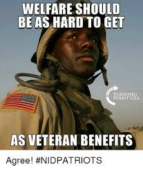 Welfare Meme - welfare should be as hard to get turning point usa as veteran