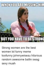 Funny Sexy Memes - when you are missing him but you have to be strong memeful strong