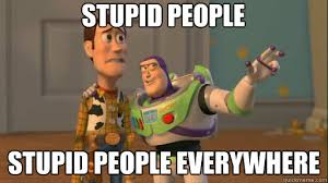 Stupid People Everywhere Meme - stupid people stupid people everywhere everywhere quickmeme
