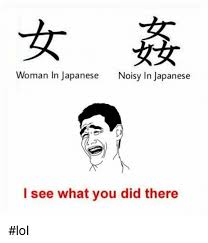 Meme In Japanese - woman in japanese noisy in japanese i see what you did there lol