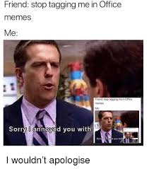 Memes Sorry - friend stop tagging me in office memes me friend stop tagging me