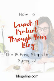 how to launch a product through your blog the 15 easy steps to
