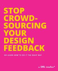 crowdsourcing design stop crowdsourcing your design feedback a creative