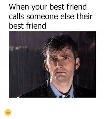 Best Friend Memes - when your best friend calls someone else their best friend