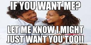 I Know You Want Me Meme - if you want me let me know i might just want you too meme
