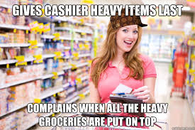 gives cashier heavy items last complains when all the heavy