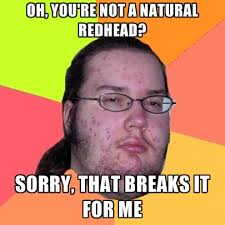 Redhead Meme - oh you re not a natural redhead sorry that breaks it for me